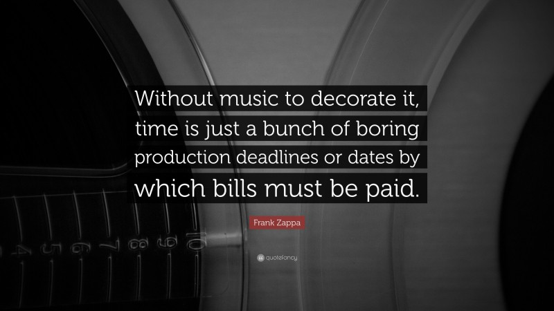 """Frank Zappa Quote: """"Without music to decorate it, time is just a bunch of boring production deadlines or dates by which bills must be paid."""""""