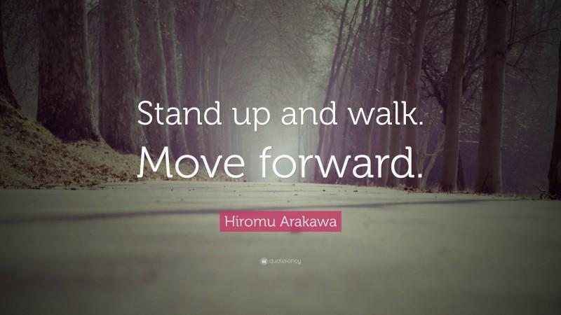 "Hiromu Arakawa Quote: ""Stand up and walk. Move forward."""