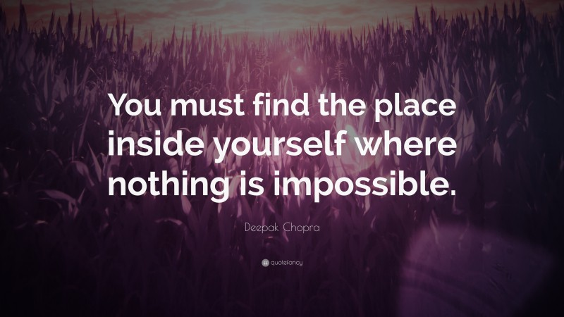 """Deepak Chopra Quote: """"You must find the place inside yourself where nothing is impossible."""""""