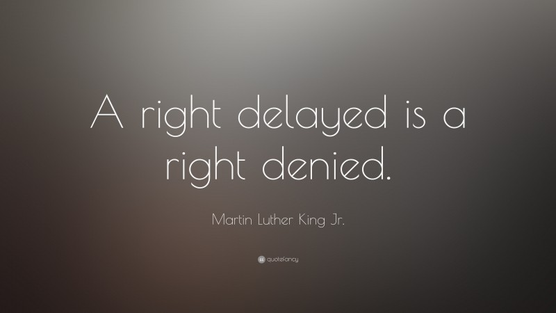 """Martin Luther King Jr. Quote: """"A right delayed is a right denied."""""""