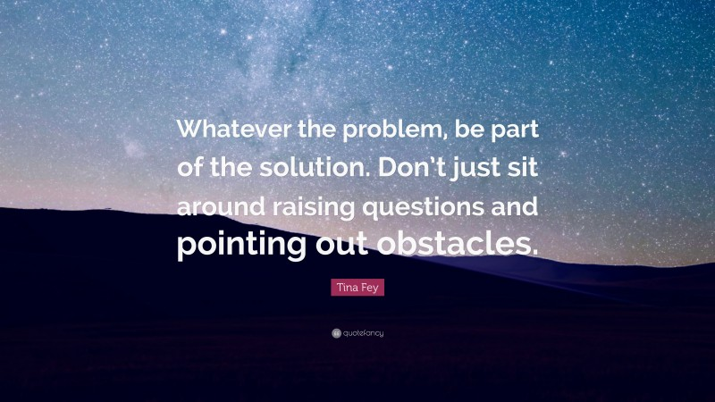 """Tina Fey Quote: """"Whatever the problem, be part of the solution. Don't just sit around raising questions and pointing out obstacles."""""""