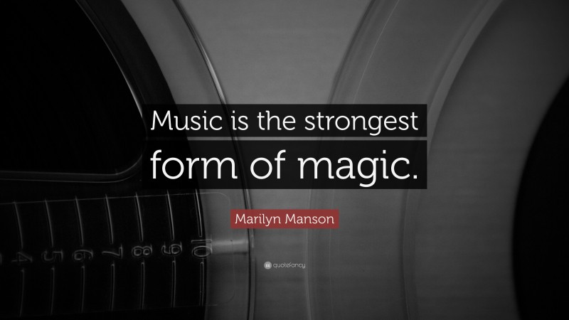 """Marilyn Manson Quote: """"Music is the strongest form of magic."""""""