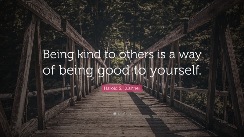 """Harold S. Kushner Quote: """"Being kind to others is a way of being good to yourself."""""""