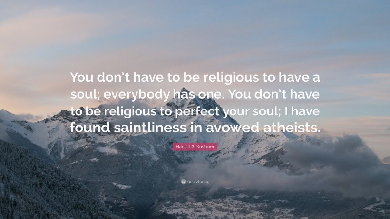 """Harold S. Kushner Quote: """"You don't have to be religious to have a soul; everybody has one. You don't have to be religious to perfect your soul; I have found saintliness in avowed atheists."""""""
