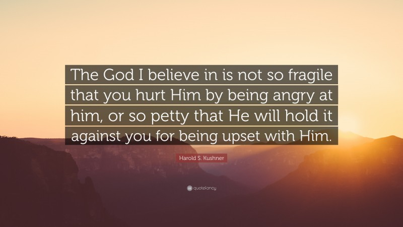 """Harold S. Kushner Quote: """"The God I believe in is not so fragile that you hurt Him by being angry at him, or so petty that He will hold it against you for being upset with Him."""""""