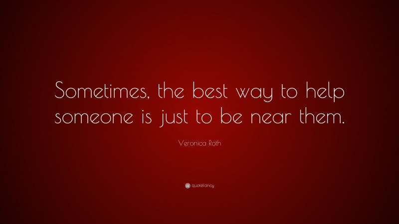 """Veronica Roth Quote: """"Sometimes, the best way to help someone is just to be near them."""""""