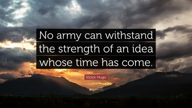 "Victor Hugo Quote: ""No army can withstand the strength of an idea whose time has come."""