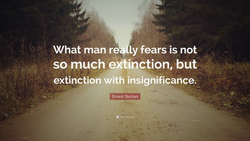 """Ernest Becker Quote: """"What man really fears is not so much extinction, but extinction with insignificance."""""""