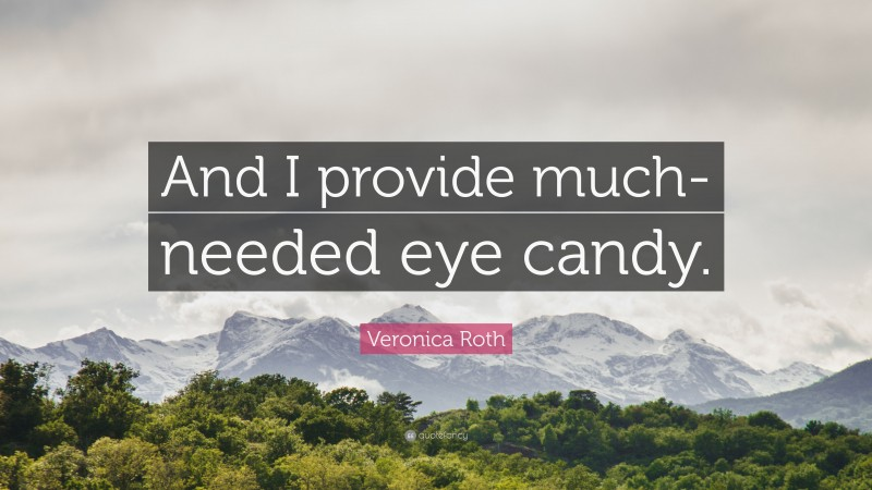 """Veronica Roth Quote: """"And I provide much- needed eye candy."""""""