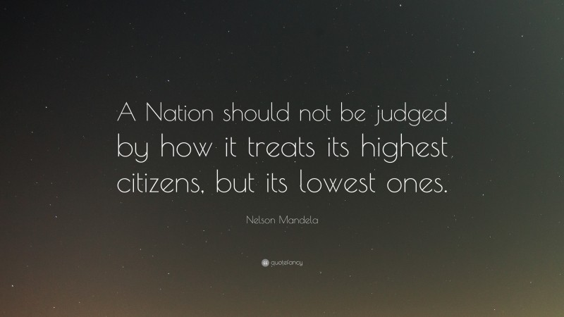 """Nelson Mandela Quote: """"A Nation should not be judged by how it treats its highest citizens, but its lowest ones."""""""