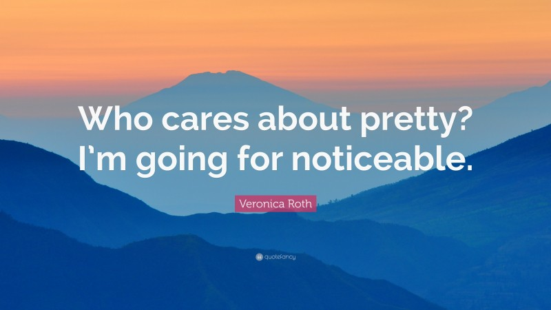 """Veronica Roth Quote: """"Who cares about pretty? I'm going for noticeable."""""""