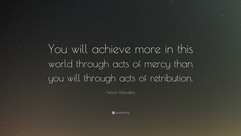 """Nelson Mandela Quote: """"You will achieve more in this world through acts of mercy than you will through acts of retribution."""""""