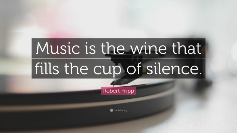 """Robert  Fripp Quotes: """"Music is the wine that fills the cup of silence."""" — Robert Fripp"""