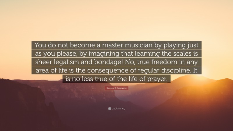 """Sinclair B. Ferguson Quote: """"You do not become a master musician by playing just as you please, by imagining that learning the scales is sheer legalism and bondage! No, true freedom in any area of life is the consequence of regular discipline. It is no less true of the life of prayer."""""""