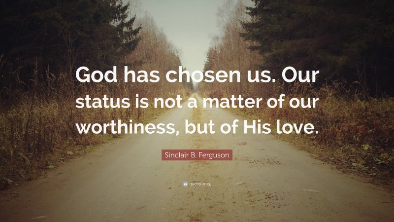 """Sinclair B. Ferguson Quote: """"God has chosen us. Our status is not a matter of our worthiness, but of His love."""""""