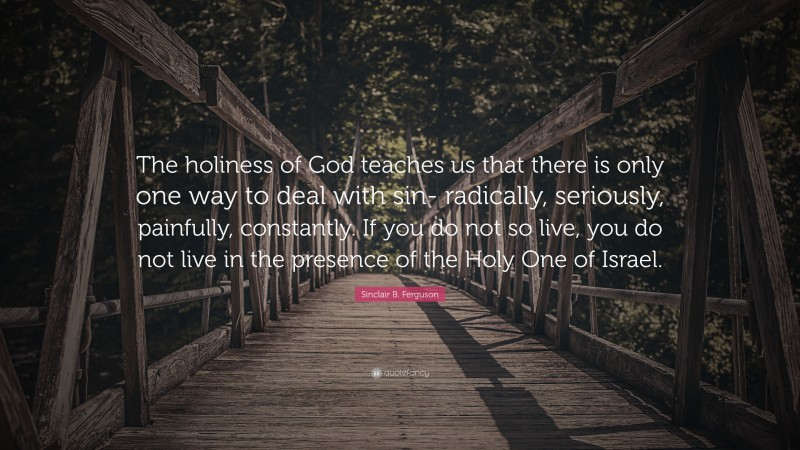"""Sinclair B. Ferguson Quote: """"The holiness of God teaches us that there is only one way to deal with sin- radically, seriously, painfully, constantly. If you do not so live, you do not live in the presence of the Holy One of Israel."""""""