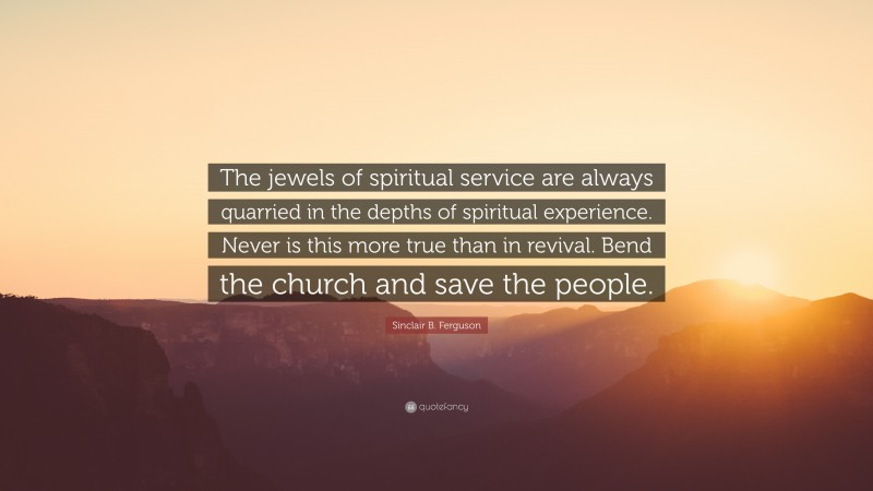 """Sinclair B. Ferguson Quote: """"The jewels of spiritual service are always quarried in the depths of spiritual experience. Never is this more true than in revival. Bend the church and save the people."""""""