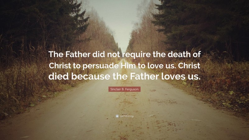 """Sinclair B. Ferguson Quote: """"The Father did not require the death of Christ to persuade Him to love us. Christ died because the Father loves us."""""""