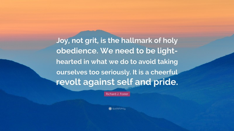 """Richard J. Foster Quote: """"Joy, not grit, is the hallmark of holy obedience. We need to be light-hearted in what we do to avoid taking ourselves too seriously. It is a cheerful revolt against self and pride."""""""