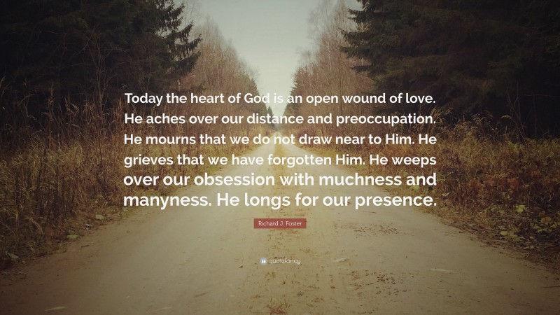 """Richard J. Foster Quote: """"Today the heart of God is an open wound of love. He aches over our distance and preoccupation. He mourns that we do not draw near to Him. He grieves that we have forgotten Him. He weeps over our obsession with muchness and manyness. He longs for our presence."""""""