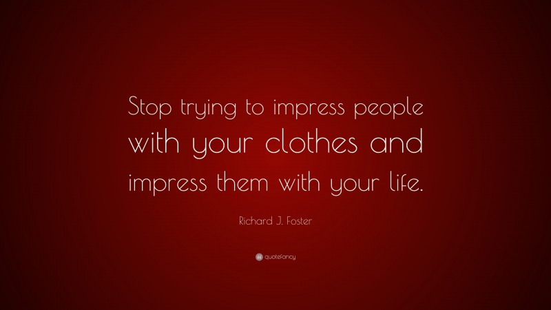 """Richard J. Foster Quote: """"Stop trying to impress people with your clothes and impress them with your life."""""""