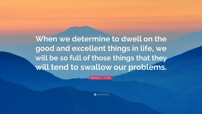 """Richard J. Foster Quote: """"When we determine to dwell on the good and excellent things in life, we will be so full of those things that they will tend to swallow our problems."""""""