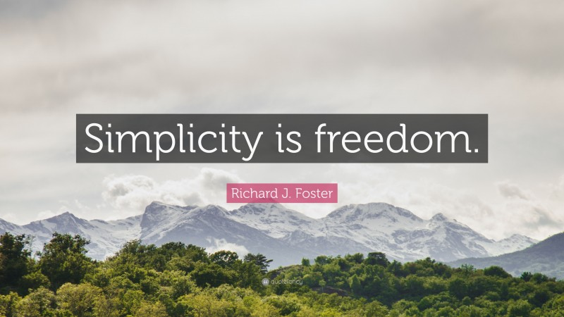 """Richard J. Foster Quote: """"Simplicity is freedom."""""""