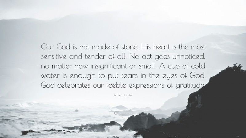 """Richard J. Foster Quote: """"Our God is not made of stone. His heart is the most sensitive and tender of all. No act goes unnoticed, no matter how insignificant or small. A cup of cold water is enough to put tears in the eyes of God. God celebrates our feeble expressions of gratitude."""""""