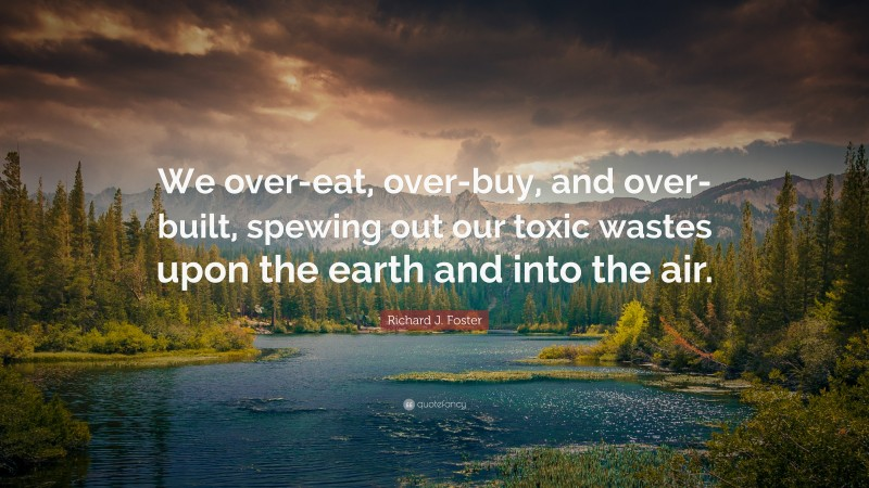 """Richard J. Foster Quote: """"We over-eat, over-buy, and over-built, spewing out our toxic wastes upon the earth and into the air."""""""
