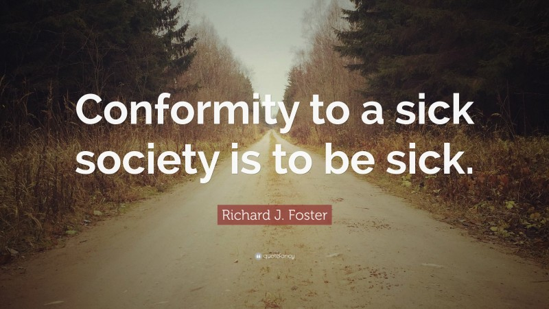 """Richard J. Foster Quote: """"Conformity to a sick society is to be sick."""""""
