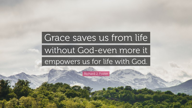 """Richard J. Foster Quote: """"Grace saves us from life without God-even more it empowers us for life with God."""""""