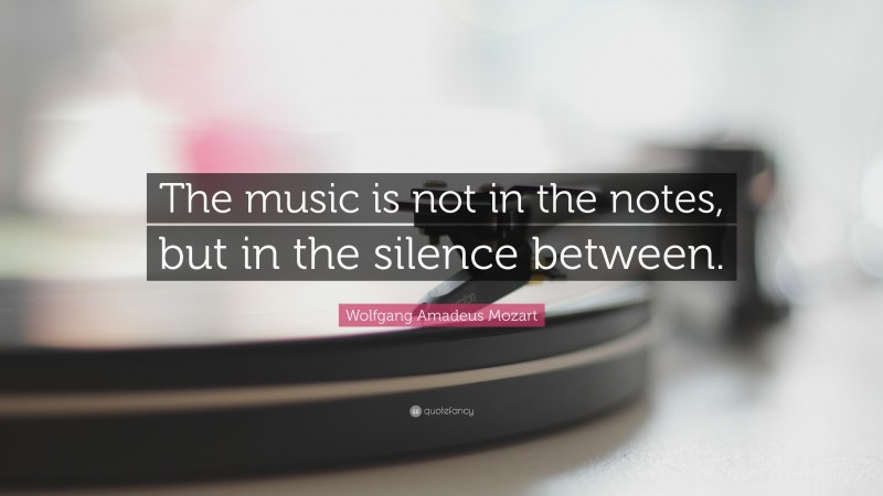 """Wolfgang Amadeus Mozart Quote: """"The music is not in the notes, but in the silence between."""""""