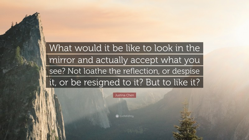 """Justina Chen Quote: """"What would it be like to look in the mirror and actually accept what you see? Not loathe the reflection, or despise it, or be resigned to it? But to like it?"""""""