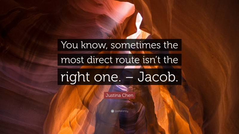 """Justina Chen Quote: """"You know, sometimes the most direct route isn't the right one. – Jacob."""""""