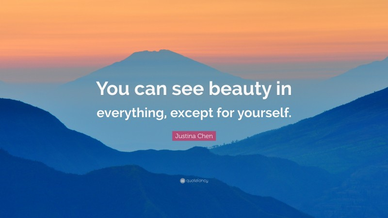 """Justina Chen Quote: """"You can see beauty in everything, except for yourself."""""""