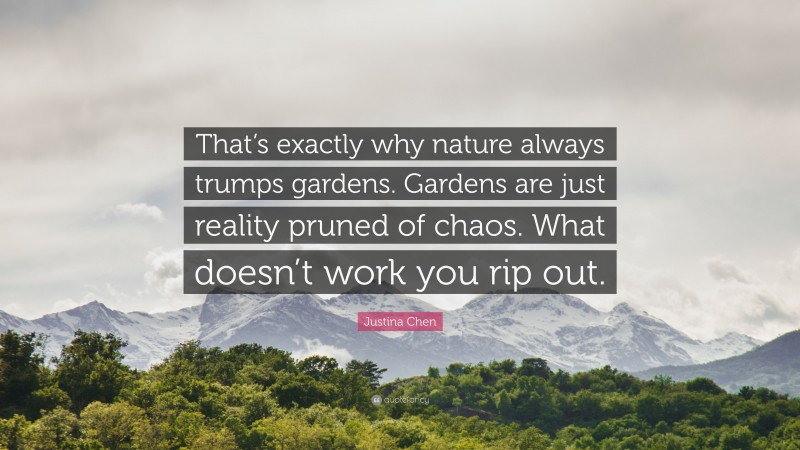 """Justina Chen Quote: """"That's exactly why nature always trumps gardens. Gardens are just reality pruned of chaos. What doesn't work you rip out."""""""
