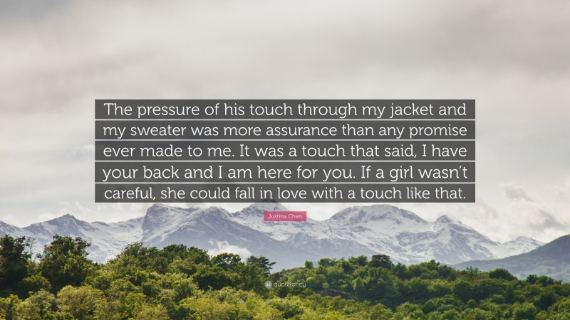 """Justina Chen Quote: """"The pressure of his touch through my jacket and my sweater was more assurance than any promise ever made to me. It was a touch that said, I have your back and I am here for you. If a girl wasn't careful, she could fall in love with a touch like that."""""""