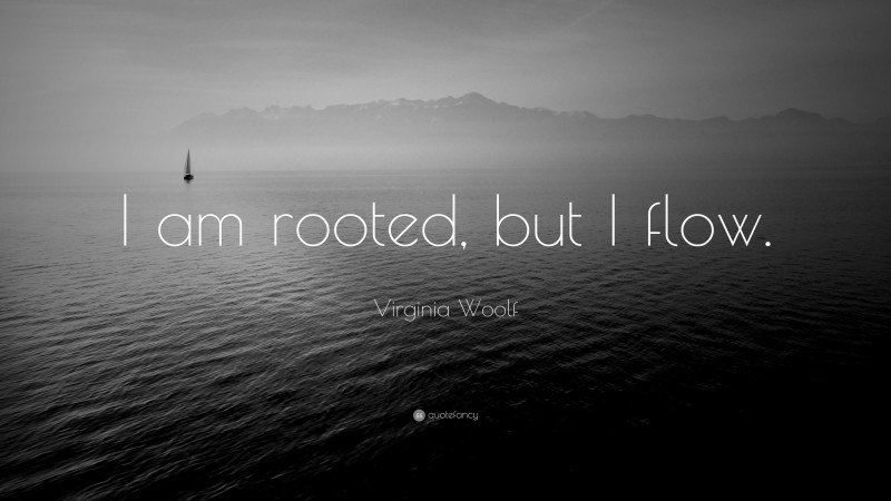 """Virginia Woolf Quote: """"I am rooted, but I flow."""""""