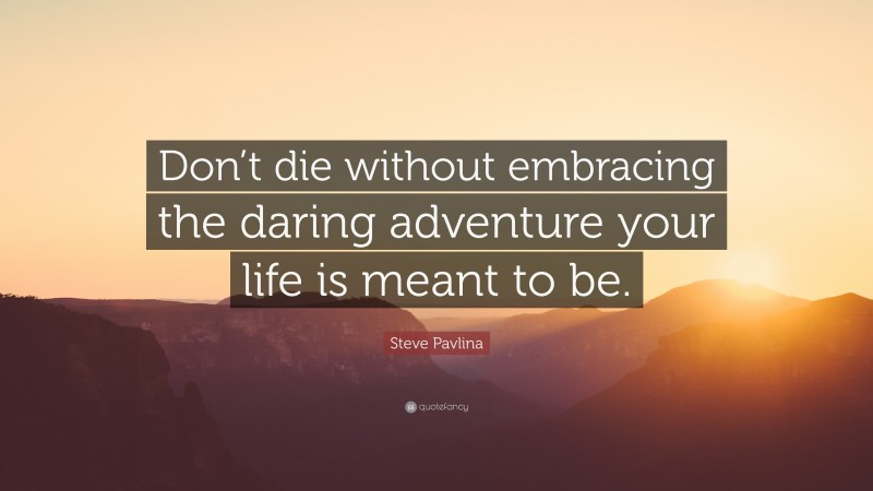 """Steve Pavlina Quote: """"Don't die without embracing the daring adventure your life is meant to be."""""""