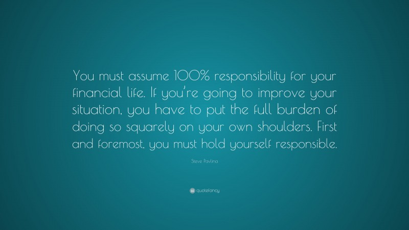 """Steve Pavlina Quote: """"You must assume 100% responsibility for your financial life. If you're going to improve your situation, you have to put the full burden of doing so squarely on your own shoulders. First and foremost, you must hold yourself responsible."""""""