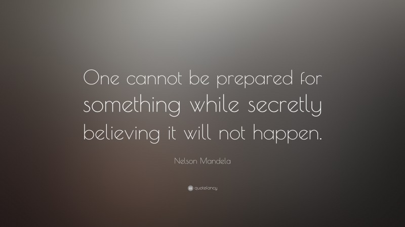 """Nelson Mandela Quote: """"One cannot be prepared for something while secretly believing it will not happen."""""""
