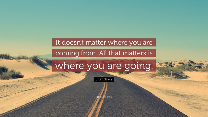 """Brian Tracy Quote: """"It doesn't matter where you are coming from. All that matters is where you are  going."""""""