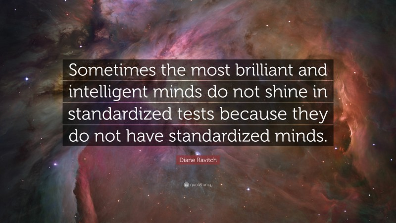"Diane Ravitch Quote: ""Sometimes the most brilliant and intelligent minds do not shine in standardized tests because they do not have standardized minds."""