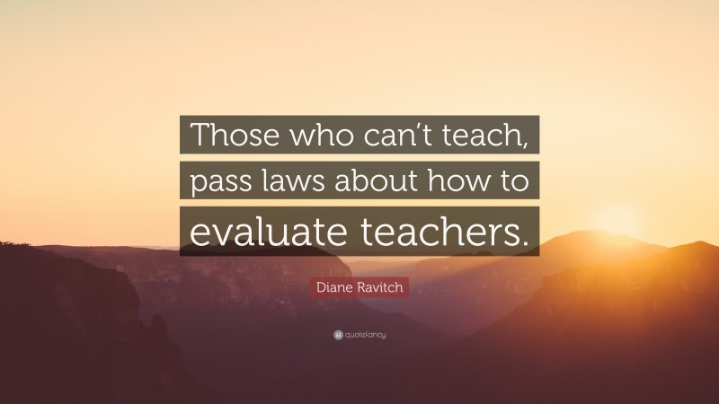 """Diane Ravitch Quote: """"Those who can't teach, pass laws about how to evaluate teachers."""""""