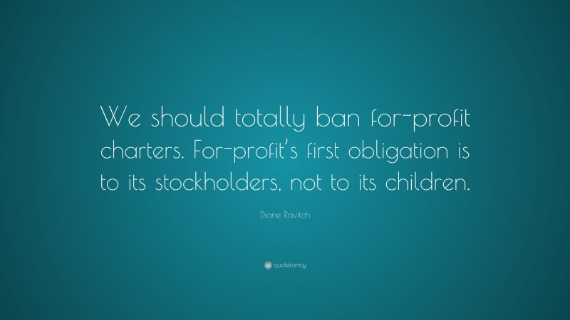 """Diane Ravitch Quote: """"We should totally ban for-profit charters. For-profit's first obligation is to its stockholders, not to its children."""""""