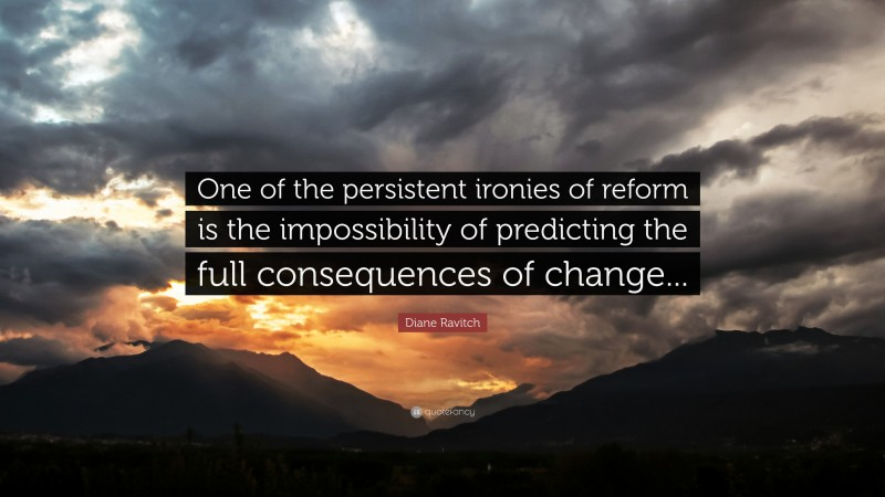 """Diane Ravitch Quote: """"One of the persistent ironies of reform is the impossibility of predicting the full consequences of change..."""""""