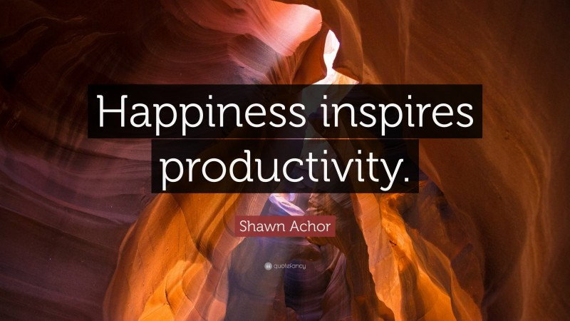 """Shawn Achor Quote: """"Happiness inspires productivity."""""""