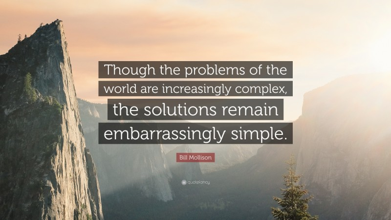 """Bill Mollison Quote: """"Though the problems of the world are increasingly complex, the solutions remain embarrassingly simple."""""""