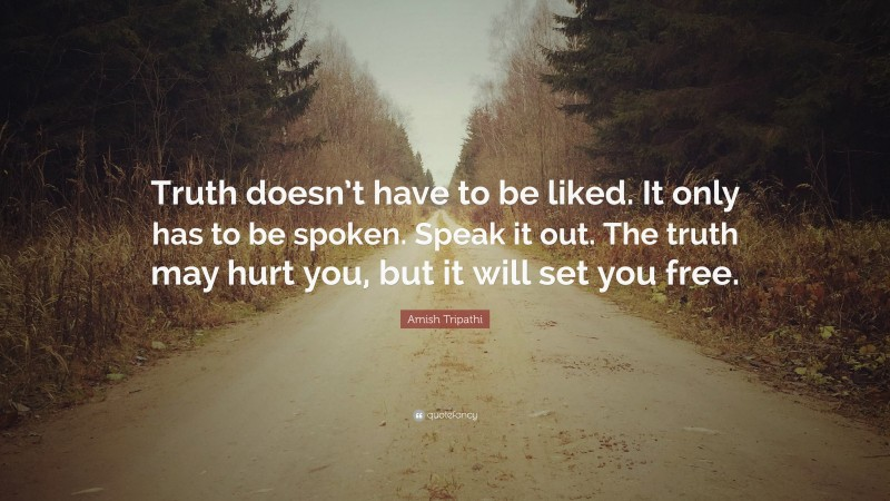 """Amish Tripathi Quote: """"Truth doesn't have to be liked. It only has to be spoken. Speak it out. The truth may hurt you, but it will set you free."""""""