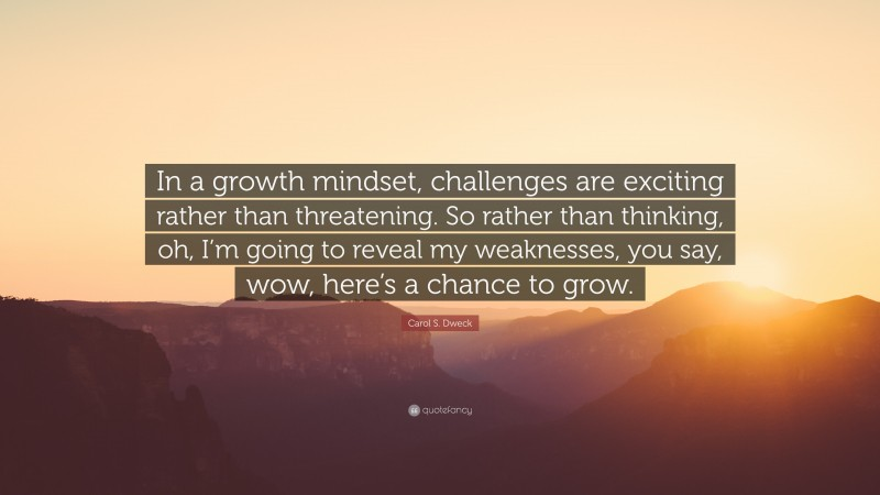 """Carol S. Dweck Quote: """"In a growth mindset, challenges are exciting rather than threatening. So rather than thinking, oh, I'm going to reveal my weaknesses, you say, wow, here's a chance to grow."""""""